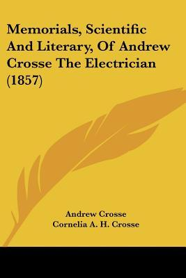 Memorials, Scientific and Literary, of Andrew Crosse the Electrician