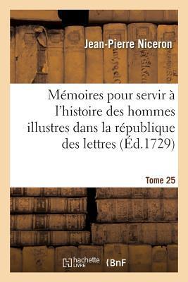 Memoires pour Servir a l'Histoire des Hommes Illustres Dans la Republique des Lettres. Tome 25