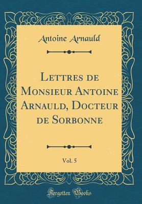 Lettres de Monsieur Antoine Arnauld, Docteur de Sorbonne, Vol. 5 (Classic Reprint)