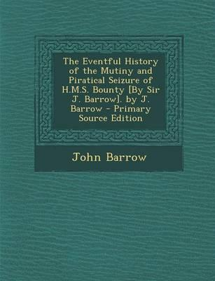 The Eventful History of the Mutiny and Piratical Seizure of H.M.S. Bounty [By Sir J. Barrow]. by J. Barrow