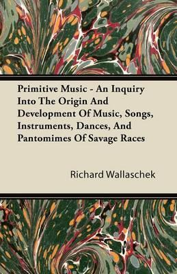 Primitive Music - An Inquiry Into The Origin And Development Of Music, Songs, Instruments, Dances, And Pantomimes Of Savage Races