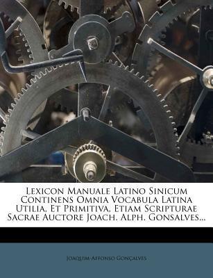 Lexicon Manuale Latino Sinicum Continens Omnia Vocabula Latina Utilia, Et Primitiva, Etiam Scripturae Sacrae Auctore Joach. Alph. Gonsalves...