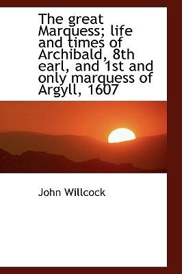 The Great Marquess; Life and Times of Archibald, 8th Earl, and 1st and Only Marquess of Argyll, 1607