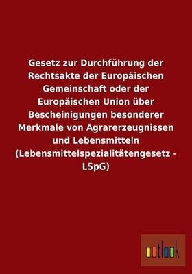 Gesetz zur Durchführung der Rechtsakte der Europäischen Gemeinschaft oder der Europäischen Union über Bescheinigungen besonderer Merkmale von ... (Lebensmittelspezialitätengesetz - LSpG)
