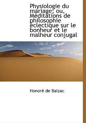 Physiologie Du Mariage; Ou, M Ditations de Philosophie Clectique Sur Le Bonheur Et Le Malheur Conju