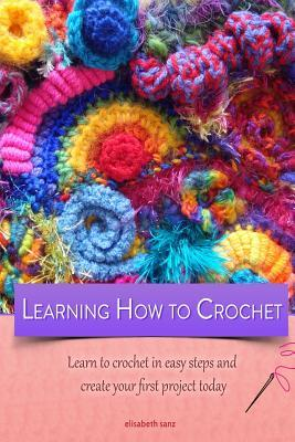 Learning How to Crochet Learn to Crochet in Easy Steps and Create Your First Project Today