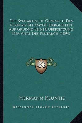 Der Syntaktische Gebrauch Des Verbums Bei Amyot, Dargestellt Auf Grudnd Seiner Ubersetzung Der Vitae Des Plutarch (1894)