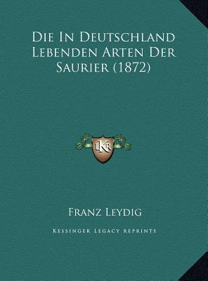 Die in Deutschland Lebenden Arten Der Saurier (1872) Die in Deutschland Lebenden Arten Der Saurier (1872)