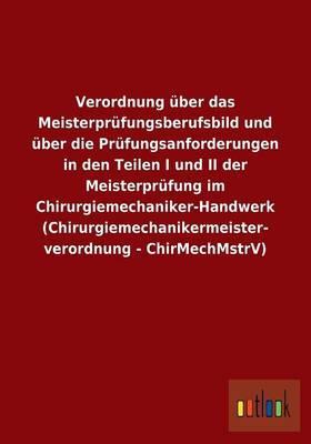 Verordnung über das Meisterprüfungsberufsbild und über die Prüfungsanforderungen in den Teilen I und II der Meisterprüfung im ... - ChirMechMstrV)
