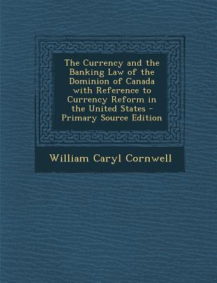 The Currency and the Banking Law of the Dominion of Canada with Reference to Currency Reform in the United States