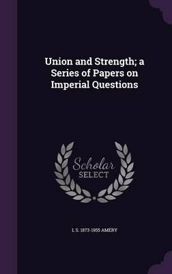 Union and Strength; A Series of Papers on Imperial Questions