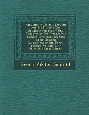 Handbuch Aller Seit 1560 Bis Auf Die Neueste Zeit Erschienenen Forst- Und Jagdgesetze Des Konigreichs Sachsen