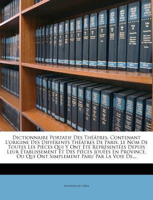 Dictionnaire Portatif Des Theatres, Contenant L'Origine Des Differents Theatres de Paris. Le Nom de Toutes Les Pieces Qui y Ont Ete Representees ... Ou Qui Ont Simplement Paru Par La Voi