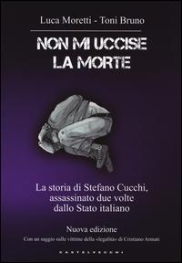 Non mi uccise la morte. La storia di Stefano Cucchi, assassinato due volte dallo Stato italiano
