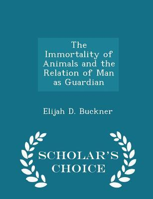 The Immortality of Animals and the Relation of Man as Guardian - Scholar's Choice Edition