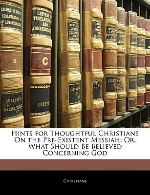 Hints for Thoughtful Christians on the Pre-Existent Messiah; Or, What Should Be Believed Concerning God