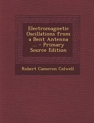 Electromagnetic Oscillations from a Bent Antenna ... - Primary Source Edition