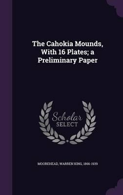 The Cahokia Mounds, with 16 Plates; A Preliminary Paper