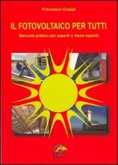 Il fotovoltaico per tutti. Manuale pratico per esperti meno esperti