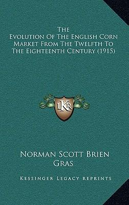 The Evolution of the English Corn Market from the Twelfth to the Eighteenth Century (1915)