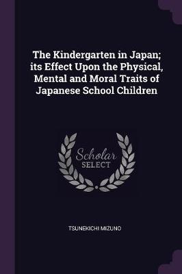 The Kindergarten in Japan; Its Effect Upon the Physical, Mental and Moral Traits of Japanese School Children