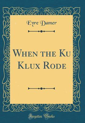 When the Ku Klux Rode (Classic Reprint)