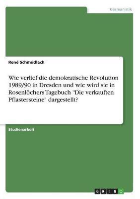 """Wie verlief die demokratische Revolution 1989/90 in Dresden und wie wird sie in Rosenlöchers Tagebuch """"Die verkauften Pflastersteine"""" dargestellt?"""