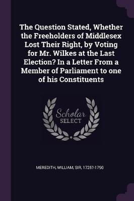 The Question Stated, Whether the Freeholders of Middlesex Lost Their Right, by Voting for Mr. Wilkes at the Last Election? in a Letter from a Member o