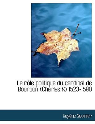 Le R Le Politique Du Cardinal de Bourbon (Charles X) 1523-1590