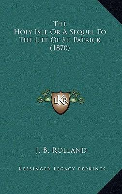 The Holy Isle or a Sequel to the Life of St. Patrick (1870)
