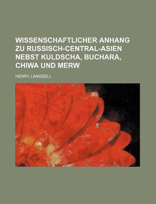 Wissenschaftlicher Anhang Zu Russisch-Central-Asien Nebst Kuldscha, Buchara, Chiwa Und Merw