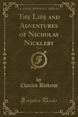The Life and Adventures of Nicholas Nickleby, Vol. 1 (Classic Reprint)