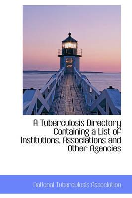 A Tuberculosis Directory Containing a List of Institutions, Associations and Other Agencies