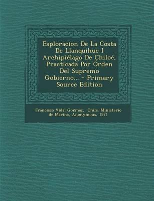 Esploracion de La Costa de Llanquihue I Archipielago de Chiloe, Practicada Por Orden del Supremo Gobierno...