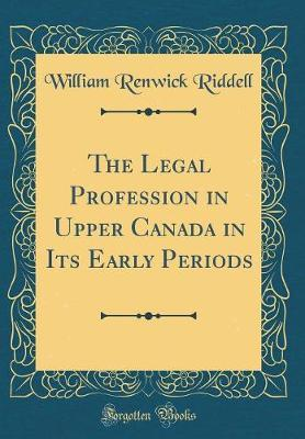 The Legal Profession in Upper Canada in Its Early Periods (Classic Reprint)