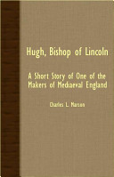 Hugh, Bishop of Lincoln - A Short Story of One of the Makers of Mediaeval England