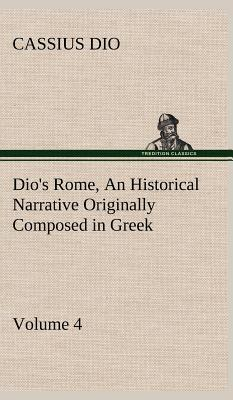 Dio's Rome, Volume 4 An Historical Narrative Originally Composed in Greek During the Reigns of Septimius Severus, Geta and Caracalla, Macrinus, ... Severus