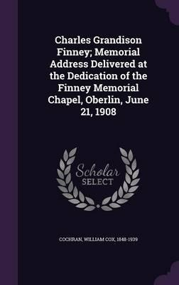 Charles Grandison Finney; Memorial Address Delivered at the Dedication of the Finney Memorial Chapel, Oberlin, June 21, 1908