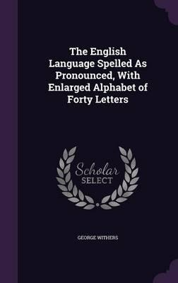 The English Language Spelled as Pronounced, with Enlarged Alphabet of Forty Letters