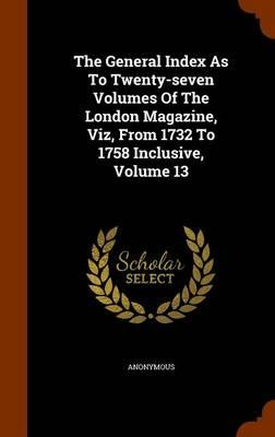 The General Index as to Twenty-Seven Volumes of the London Magazine, Viz, from 1732 to 1758 Inclusive, Volume 13