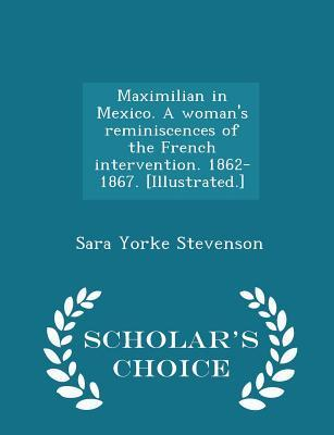 Maximilian in Mexico. a Woman's Reminiscences of the French Intervention. 1862-1867. [Illustrated.] - Scholar's Choice Edition