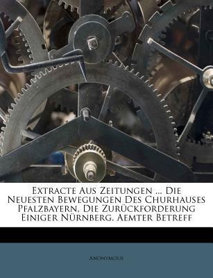 Extracte Aus Zeitungen Die Neuesten Bewegungen Des Churhauses Pfalzbayern, Die Zur Ckforderung Einiger N Rnberg. Aemter Betreff