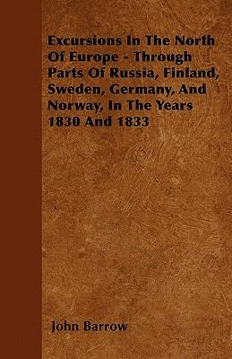 Excursions In The North Of Europe - Through Parts Of Russia, Finland, Sweden, Germany, And Norway, In The Years  1830 And 1833