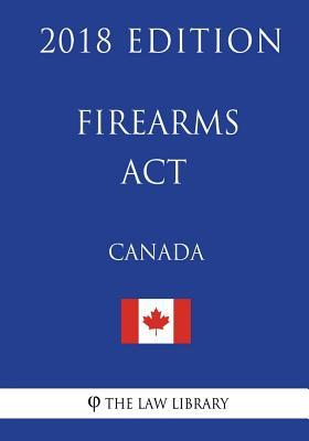 Firearms Act (Canada) - 2018 Edition