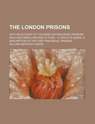 The London Prisons; With an Account of the More Distinguished Persons Who Have Been Confined in Them
