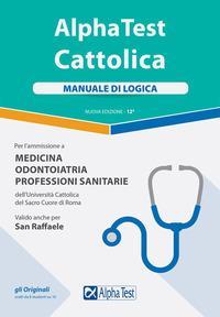 Alpha Test. Cattolica. Manuale di logica  per l'ammissione a medicina, odontoiatria, professioni sanitarie dell'Università cattolica del sacro cuore di Roma