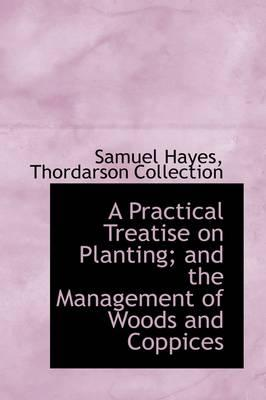 A Practical Treatise on Planting; And the Management of Woods and Coppices