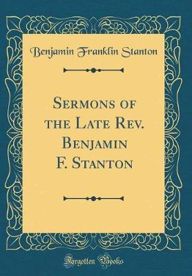 Sermons of the Late Rev. Benjamin F. Stanton (Classic Reprint)