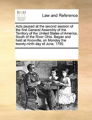 Acts Passed at the Second Session of the First General Assembly of the Territory of the United States of America, South of the River Ohio. Began and H