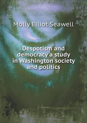 Despotism and Democracy a Study in Washington Society and Politics